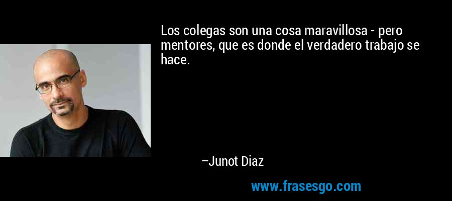 Los colegas son una cosa maravillosa - pero mentores, que es donde el verdadero trabajo se hace. – Junot Diaz