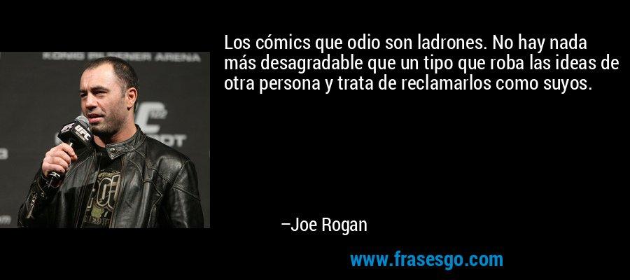 Los cómics que odio son ladrones. No hay nada más desagradable que un tipo que roba las ideas de otra persona y trata de reclamarlos como suyos. – Joe Rogan