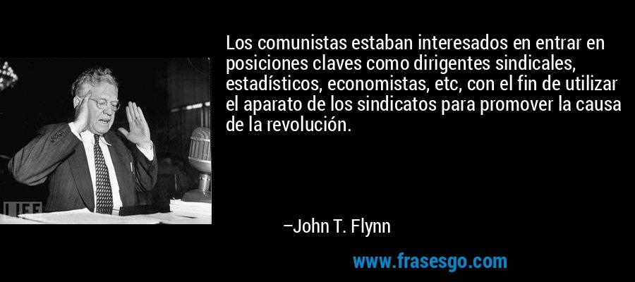 Los comunistas estaban interesados en entrar en posiciones claves como dirigentes sindicales, estadísticos, economistas, etc, con el fin de utilizar el aparato de los sindicatos para promover la causa de la revolución. – John T. Flynn