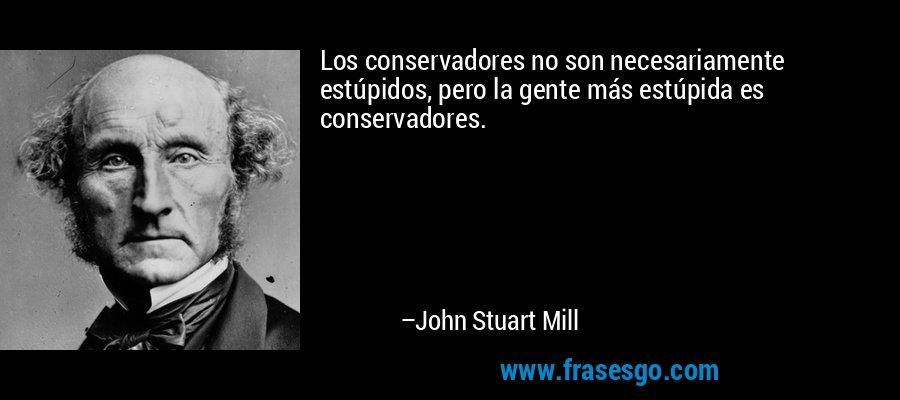 Los conservadores no son necesariamente estúpidos, pero la gente más estúpida es conservadores. – John Stuart Mill