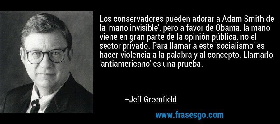 Los conservadores pueden adorar a Adam Smith de la 'mano invisible', pero a favor de Obama, la mano viene en gran parte de la opinión pública, no el sector privado. Para llamar a este 'socialismo' es hacer violencia a la palabra y al concepto. Llamarlo 'antiamericano' es una prueba. – Jeff Greenfield
