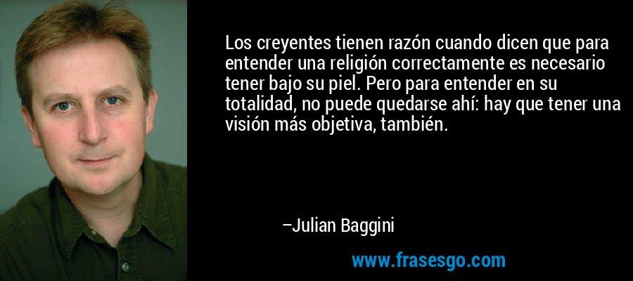 Los creyentes tienen razón cuando dicen que para entender una religión correctamente es necesario tener bajo su piel. Pero para entender en su totalidad, no puede quedarse ahí: hay que tener una visión más objetiva, también. – Julian Baggini
