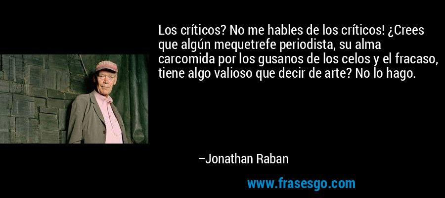 Los críticos? No me hables de los críticos! ¿Crees que algún mequetrefe periodista, su alma carcomida por los gusanos de los celos y el fracaso, tiene algo valioso que decir de arte? No lo hago. – Jonathan Raban