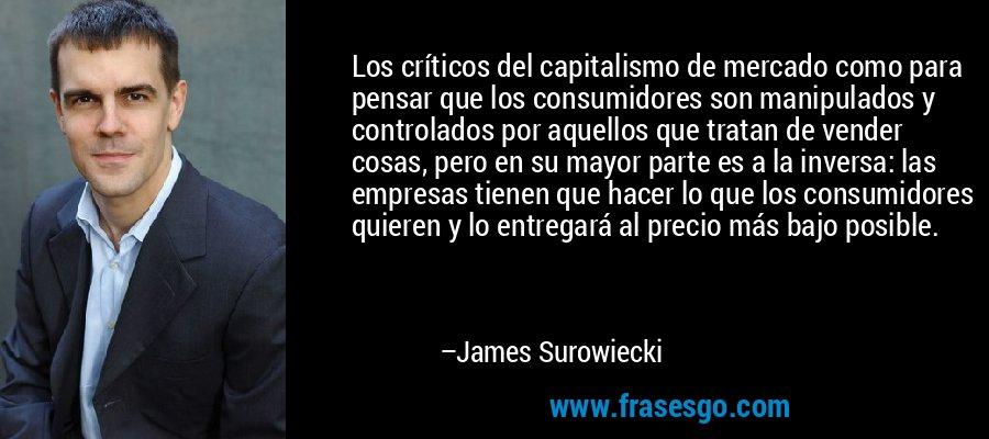 Los críticos del capitalismo de mercado como para pensar que los consumidores son manipulados y controlados por aquellos que tratan de vender cosas, pero en su mayor parte es a la inversa: las empresas tienen que hacer lo que los consumidores quieren y lo entregará al precio más bajo posible. – James Surowiecki