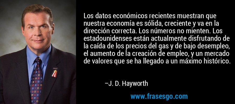 Los datos económicos recientes muestran que nuestra economía es sólida, creciente y va en la dirección correcta. Los números no mienten. Los estadounidenses están actualmente disfrutando de la caída de los precios del gas y de bajo desempleo, el aumento de la creación de empleo, y un mercado de valores que se ha llegado a un máximo histórico. – J. D. Hayworth
