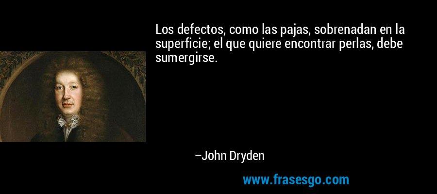 Los defectos, como las pajas, sobrenadan en la superficie; el que quiere encontrar perlas, debe sumergirse. – John Dryden