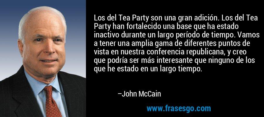 Los del Tea Party son una gran adición. Los del Tea Party han fortalecido una base que ha estado inactivo durante un largo período de tiempo. Vamos a tener una amplia gama de diferentes puntos de vista en nuestra conferencia republicana, y creo que podría ser más interesante que ninguno de los que he estado en un largo tiempo. – John McCain