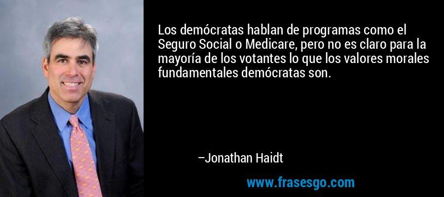 Los demócratas hablan de programas como el Seguro Social o Medicare, pero no es claro para la mayoría de los votantes lo que los valores morales fundamentales demócratas son. – Jonathan Haidt
