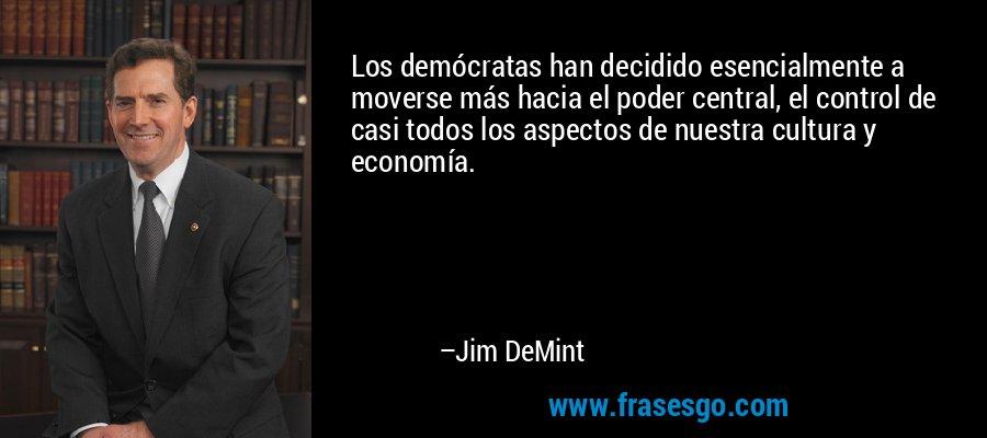 Los demócratas han decidido esencialmente a moverse más hacia el poder central, el control de casi todos los aspectos de nuestra cultura y economía. – Jim DeMint