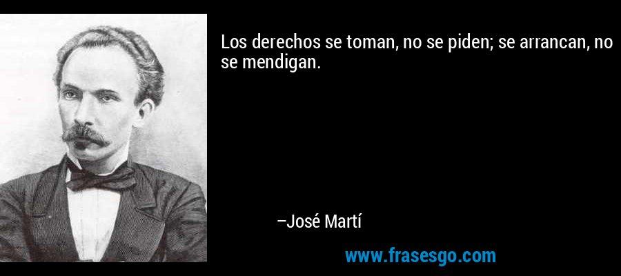Los derechos se toman, no se piden; se arrancan, no se mendigan. – José Martí