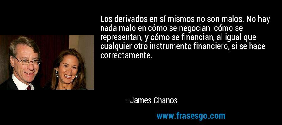 Los derivados en sí mismos no son malos. No hay nada malo en cómo se negocian, cómo se representan, y cómo se financian, al igual que cualquier otro instrumento financiero, si se hace correctamente. – James Chanos