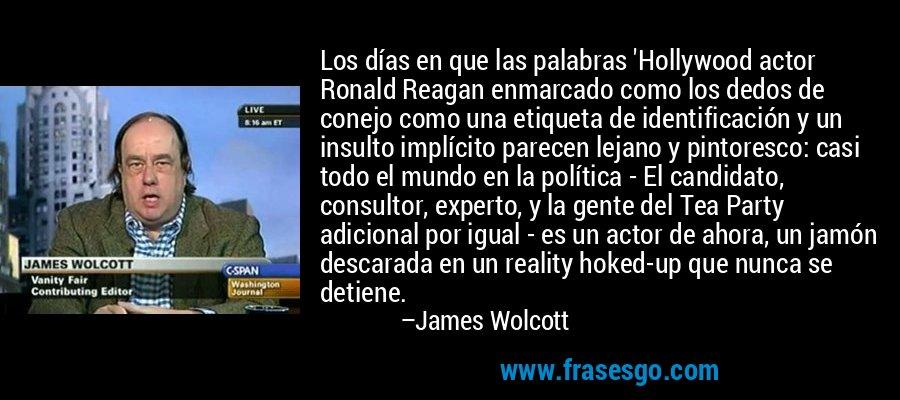 Los días en que las palabras 'Hollywood actor Ronald Reagan enmarcado como los dedos de conejo como una etiqueta de identificación y un insulto implícito parecen lejano y pintoresco: casi todo el mundo en la política - El candidato, consultor, experto, y la gente del Tea Party adicional por igual - es un actor de ahora, un jamón descarada en un reality hoked-up que nunca se detiene. – James Wolcott