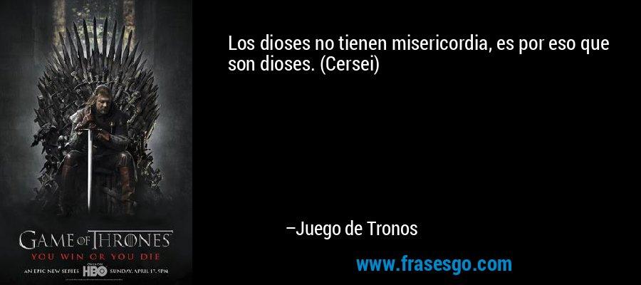 Los dioses no tienen misericordia, es por eso que son dioses. (Cersei) – Juego de Tronos