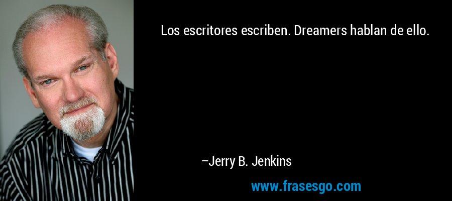 Los escritores escriben. Dreamers hablan de ello. – Jerry B. Jenkins
