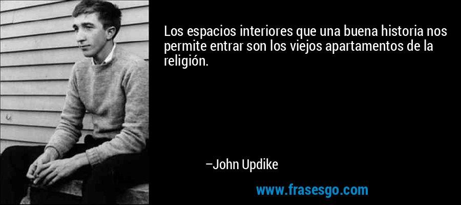 Los espacios interiores que una buena historia nos permite entrar son los viejos apartamentos de la religión. – John Updike