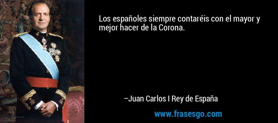 Los españoles siempre contaréis con el mayor y mejor hacer de la Corona. – Juan Carlos I Rey de España