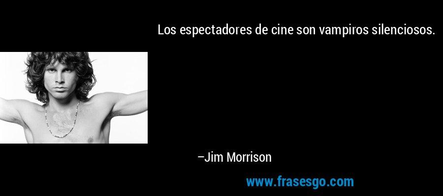 Los espectadores de cine son vampiros silenciosos. – Jim Morrison