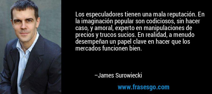 Los especuladores tienen una mala reputación. En la imaginación popular son codiciosos, sin hacer caso, y amoral, experto en manipulaciones de precios y trucos sucios. En realidad, a menudo desempeñan un papel clave en hacer que los mercados funcionen bien. – James Surowiecki