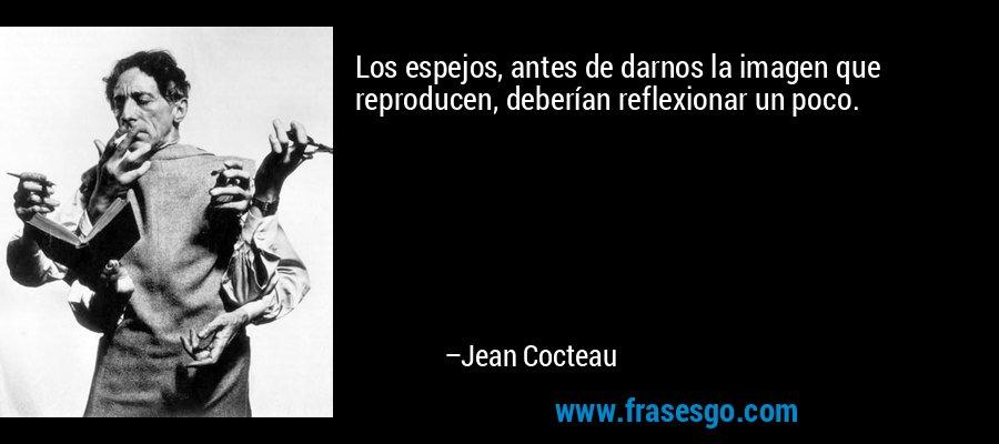 Los espejos, antes de darnos la imagen que reproducen, deberían reflexionar un poco. – Jean Cocteau