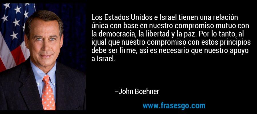 Los Estados Unidos e Israel tienen una relación única con base en nuestro compromiso mutuo con la democracia, la libertad y la paz. Por lo tanto, al igual que nuestro compromiso con estos principios debe ser firme, así es necesario que nuestro apoyo a Israel. – John Boehner