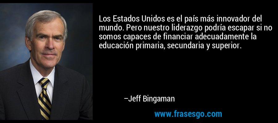 Los Estados Unidos es el país más innovador del mundo. Pero nuestro liderazgo podría escapar si no somos capaces de financiar adecuadamente la educación primaria, secundaria y superior. – Jeff Bingaman