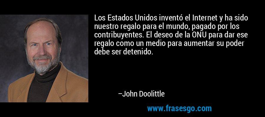 Los Estados Unidos inventó el Internet y ha sido nuestro regalo para el mundo, pagado por los contribuyentes. El deseo de la ONU para dar ese regalo como un medio para aumentar su poder debe ser detenido. – John Doolittle