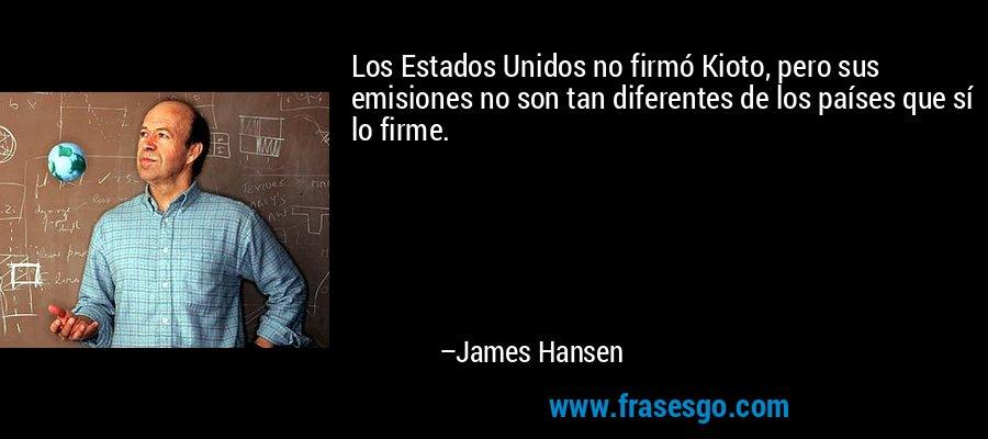 Los Estados Unidos no firmó Kioto, pero sus emisiones no son tan diferentes de los países que sí lo firme. – James Hansen