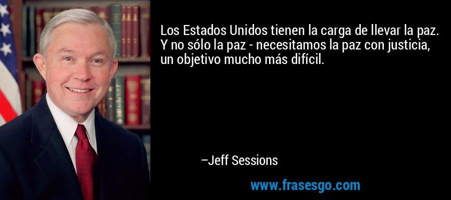 Los Estados Unidos tienen la carga de llevar la paz. Y no sólo la paz - necesitamos la paz con justicia, un objetivo mucho más difícil. – Jeff Sessions