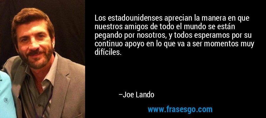 Los estadounidenses aprecian la manera en que nuestros amigos de todo el mundo se están pegando por nosotros, y todos esperamos por su continuo apoyo en lo que va a ser momentos muy difíciles. – Joe Lando