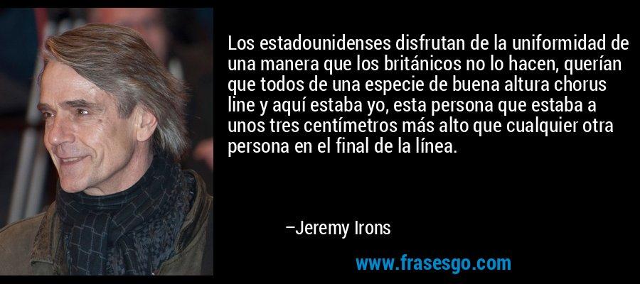Los estadounidenses disfrutan de la uniformidad de una manera que los británicos no lo hacen, querían que todos de una especie de buena altura chorus line y aquí estaba yo, esta persona que estaba a unos tres centímetros más alto que cualquier otra persona en el final de la línea. – Jeremy Irons