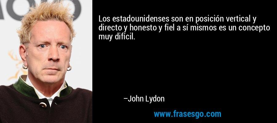 Los estadounidenses son en posición vertical y directo y honesto y fiel a sí mismos es un concepto muy difícil. – John Lydon