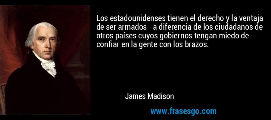 Los estadounidenses tienen el derecho y la ventaja de ser armados - a diferencia de los ciudadanos de otros países cuyos gobiernos tengan miedo de confiar en la gente con los brazos. – James Madison