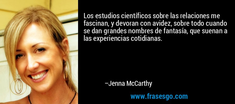 Los estudios científicos sobre las relaciones me fascinan, y devoran con avidez, sobre todo cuando se dan grandes nombres de fantasía, que suenan a las experiencias cotidianas. – Jenna McCarthy
