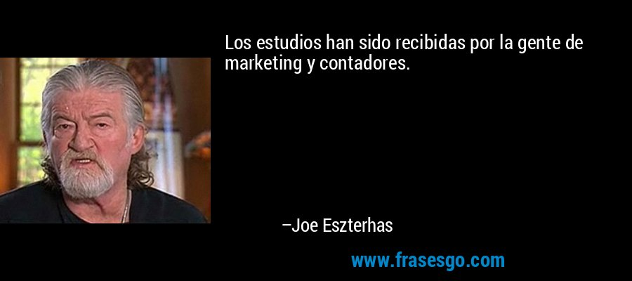 Los estudios han sido recibidas por la gente de marketing y contadores. – Joe Eszterhas