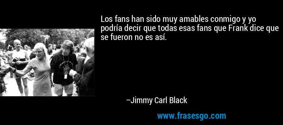 Los fans han sido muy amables conmigo y yo podría decir que todas esas fans que Frank dice que se fueron no es así. – Jimmy Carl Black