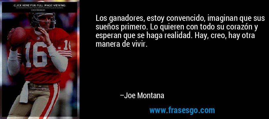 Los ganadores, estoy convencido, imaginan que sus sueños primero. Lo quieren con todo su corazón y esperan que se haga realidad. Hay, creo, hay otra manera de vivir. – Joe Montana