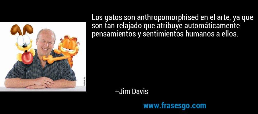 Los gatos son anthropomorphised en el arte, ya que son tan relajado que atribuye automáticamente pensamientos y sentimientos humanos a ellos. – Jim Davis