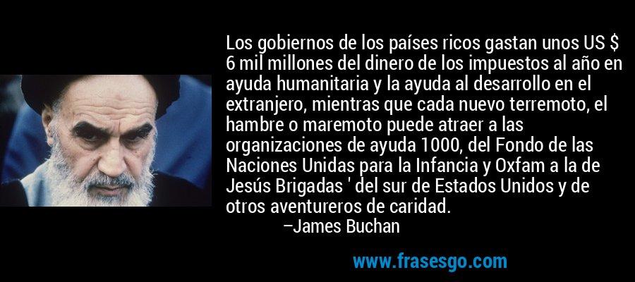 Los gobiernos de los países ricos gastan unos US $ 6 mil millones del dinero de los impuestos al año en ayuda humanitaria y la ayuda al desarrollo en el extranjero, mientras que cada nuevo terremoto, el hambre o maremoto puede atraer a las organizaciones de ayuda 1000, del Fondo de las Naciones Unidas para la Infancia y Oxfam a la de Jesús Brigadas ' del sur de Estados Unidos y de otros aventureros de caridad. – James Buchan