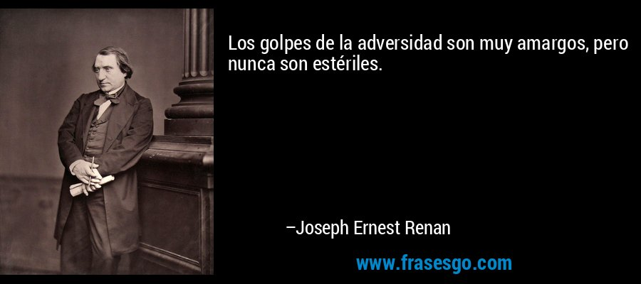 Los golpes de la adversidad son muy amargos, pero nunca son estériles. – Joseph Ernest Renan