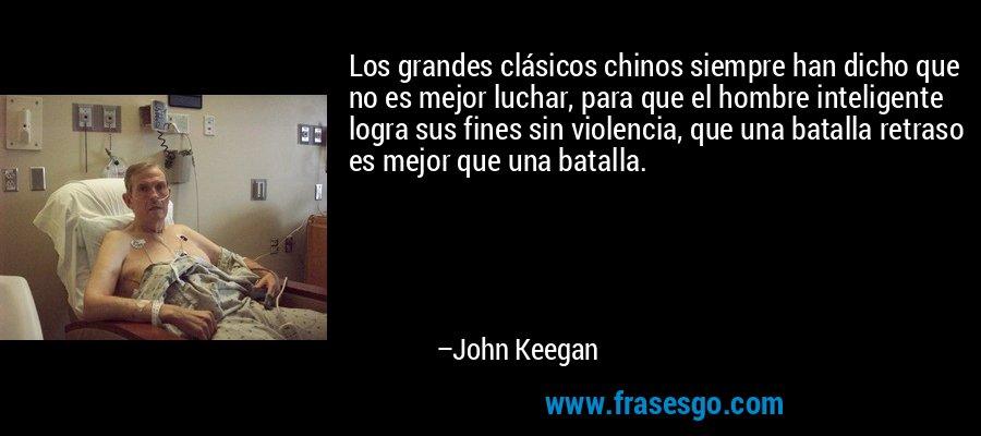 Los grandes clásicos chinos siempre han dicho que no es mejor luchar, para que el hombre inteligente logra sus fines sin violencia, que una batalla retraso es mejor que una batalla. – John Keegan