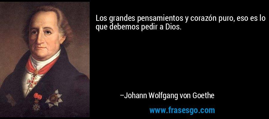 Los grandes pensamientos y corazón puro, eso es lo que debemos pedir a Dios. – Johann Wolfgang von Goethe
