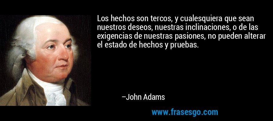 Los hechos son tercos, y cualesquiera que sean nuestros deseos, nuestras inclinaciones, o de las exigencias de nuestras pasiones, no pueden alterar el estado de hechos y pruebas. – John Adams