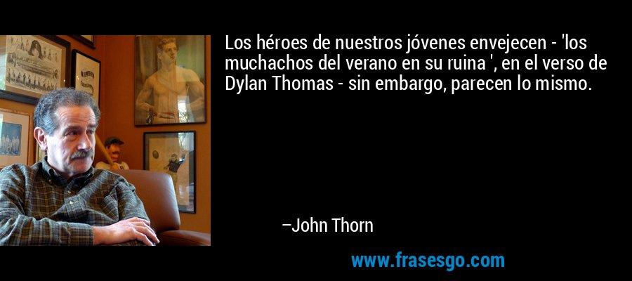 Los héroes de nuestros jóvenes envejecen - 'los muchachos del verano en su ruina ', en el verso de Dylan Thomas - sin embargo, parecen lo mismo. – John Thorn