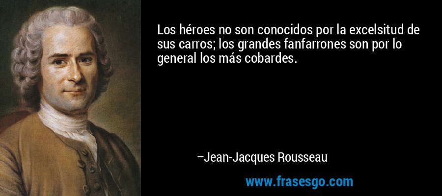 Los héroes no son conocidos por la excelsitud de sus carros; los grandes fanfarrones son por lo general los más cobardes. – Jean-Jacques Rousseau