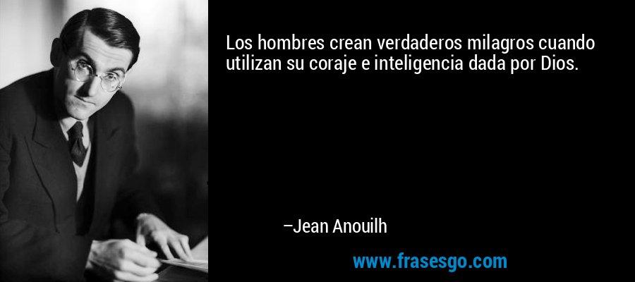 Los hombres crean verdaderos milagros cuando utilizan su coraje e inteligencia dada por Dios. – Jean Anouilh