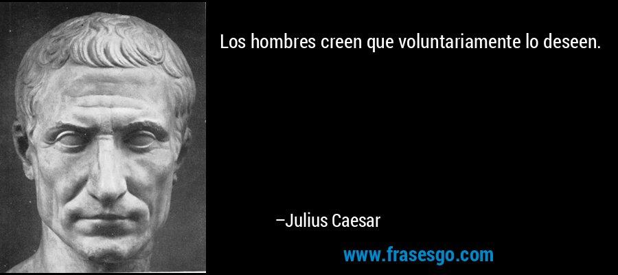 Los hombres creen que voluntariamente lo deseen. – Julius Caesar