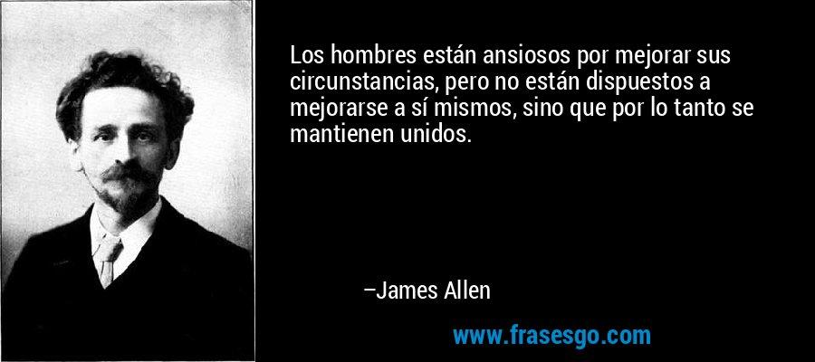 Los hombres están ansiosos por mejorar sus circunstancias, pero no están dispuestos a mejorarse a sí mismos, sino que por lo tanto se mantienen unidos. – James Allen
