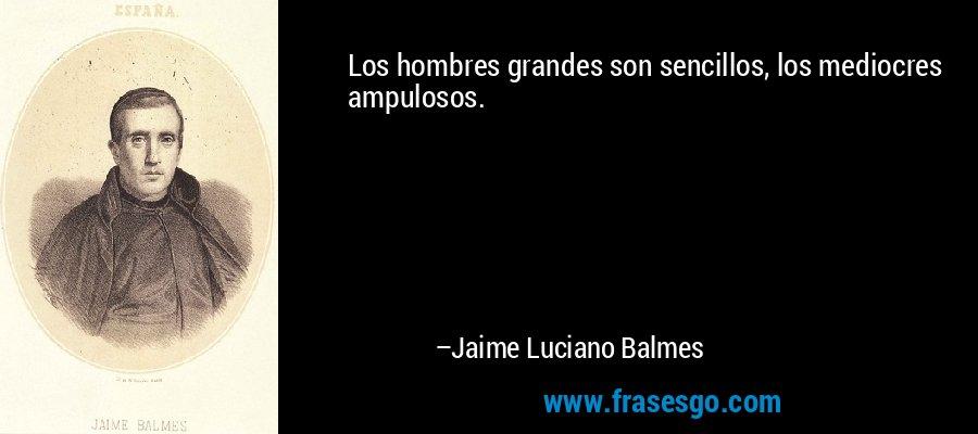 Los hombres grandes son sencillos, los mediocres ampulosos. – Jaime Luciano Balmes