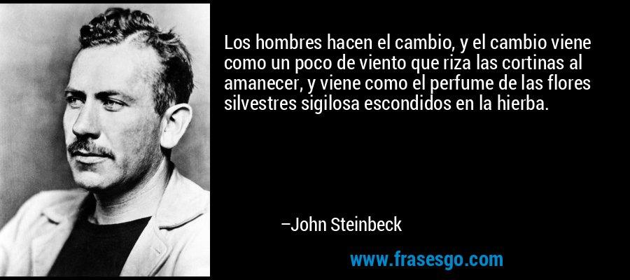 Los hombres hacen el cambio, y el cambio viene como un poco de viento que riza las cortinas al amanecer, y viene como el perfume de las flores silvestres sigilosa escondidos en la hierba. – John Steinbeck