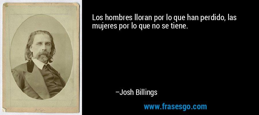 Los hombres lloran por lo que han perdido, las mujeres por lo que no se tiene. – Josh Billings